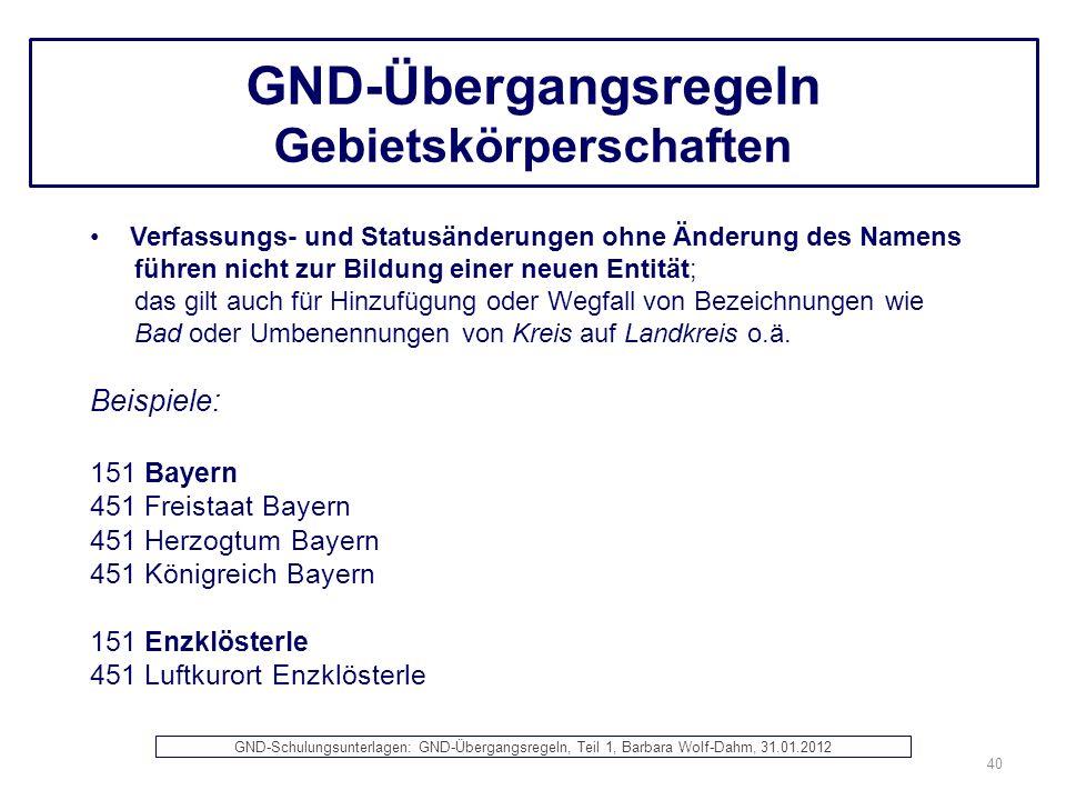 GND-Übergangsregeln Gebietskörperschaften Verfassungs- und Statusänderungen ohne Änderung des Namens führen nicht zur Bildung einer neuen Entität; das