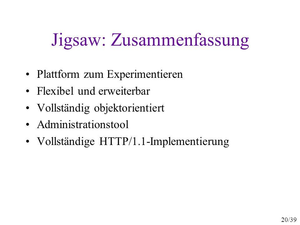 20/39 Jigsaw: Zusammenfassung Plattform zum Experimentieren Flexibel und erweiterbar Vollständig objektorientiert Administrationstool Vollständige HTTP/1.1-Implementierung