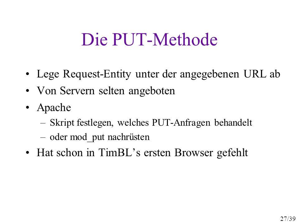 27/39 Die PUT-Methode Lege Request-Entity unter der angegebenen URL ab Von Servern selten angeboten Apache –Skript festlegen, welches PUT-Anfragen beh