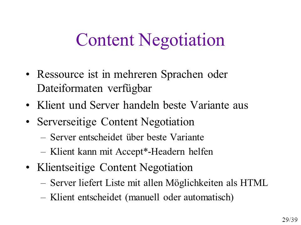 29/39 Content Negotiation Ressource ist in mehreren Sprachen oder Dateiformaten verfügbar Klient und Server handeln beste Variante aus Serverseitige Content Negotiation –Server entscheidet über beste Variante –Klient kann mit Accept*-Headern helfen Klientseitige Content Negotiation –Server liefert Liste mit allen Möglichkeiten als HTML –Klient entscheidet (manuell oder automatisch)