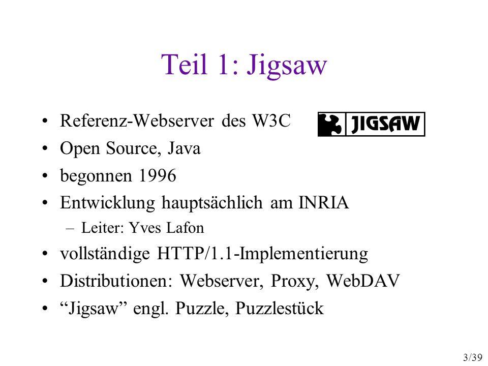 3/39 Teil 1: Jigsaw Referenz-Webserver des W3C Open Source, Java begonnen 1996 Entwicklung hauptsächlich am INRIA –Leiter: Yves Lafon vollständige HTTP/1.1-Implementierung Distributionen: Webserver, Proxy, WebDAV Jigsaw engl.