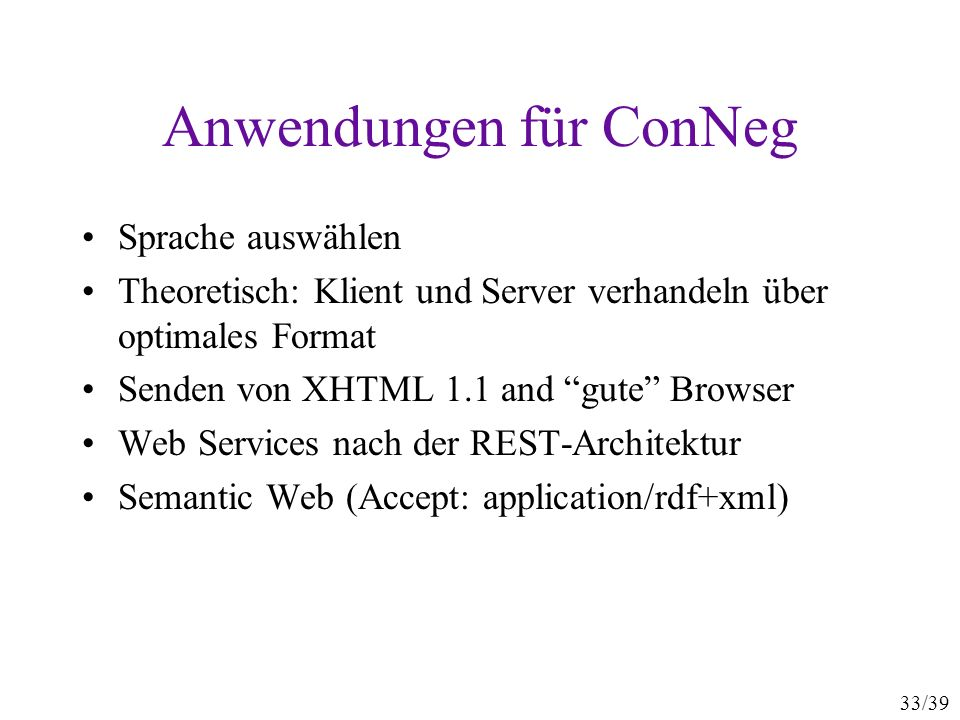 33/39 Anwendungen für ConNeg Sprache auswählen Theoretisch: Klient und Server verhandeln über optimales Format Senden von XHTML 1.1 and gute Browser Web Services nach der REST-Architektur Semantic Web (Accept: application/rdf+xml)