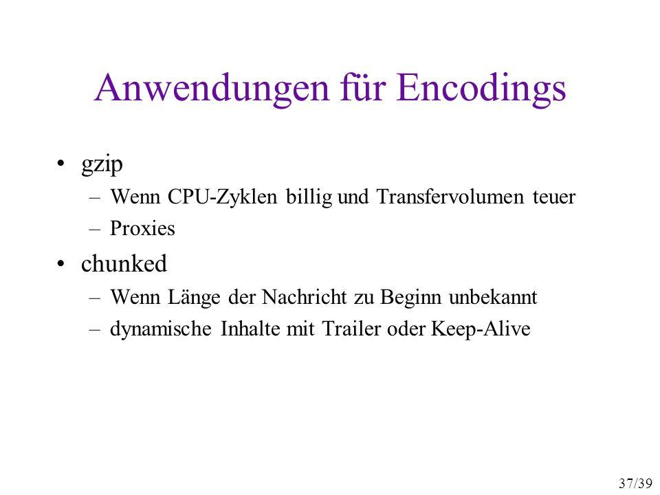 37/39 Anwendungen für Encodings gzip –Wenn CPU-Zyklen billig und Transfervolumen teuer –Proxies chunked –Wenn Länge der Nachricht zu Beginn unbekannt –dynamische Inhalte mit Trailer oder Keep-Alive