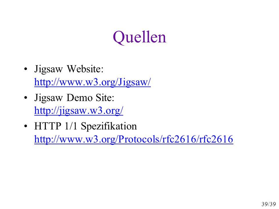 39/39 Quellen Jigsaw Website: http://www.w3.org/Jigsaw/ http://www.w3.org/Jigsaw/ Jigsaw Demo Site: http://jigsaw.w3.org/ http://jigsaw.w3.org/ HTTP 1/1 Spezifikation http://www.w3.org/Protocols/rfc2616/rfc2616 http://www.w3.org/Protocols/rfc2616/rfc2616