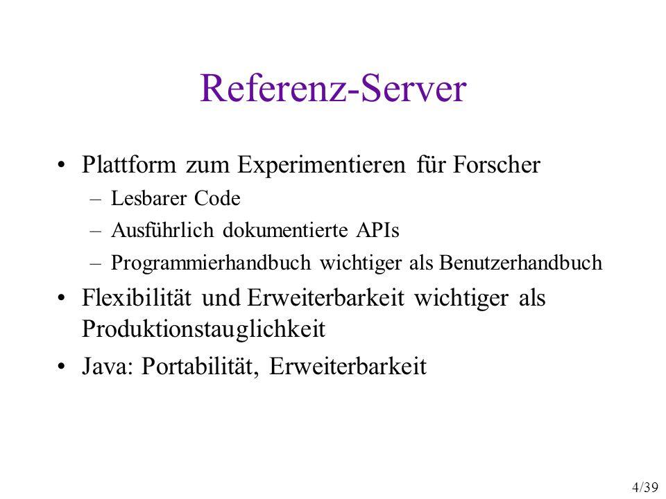 4/39 Referenz-Server Plattform zum Experimentieren für Forscher –Lesbarer Code –Ausführlich dokumentierte APIs –Programmierhandbuch wichtiger als Benutzerhandbuch Flexibilität und Erweiterbarkeit wichtiger als Produktionstauglichkeit Java: Portabilität, Erweiterbarkeit