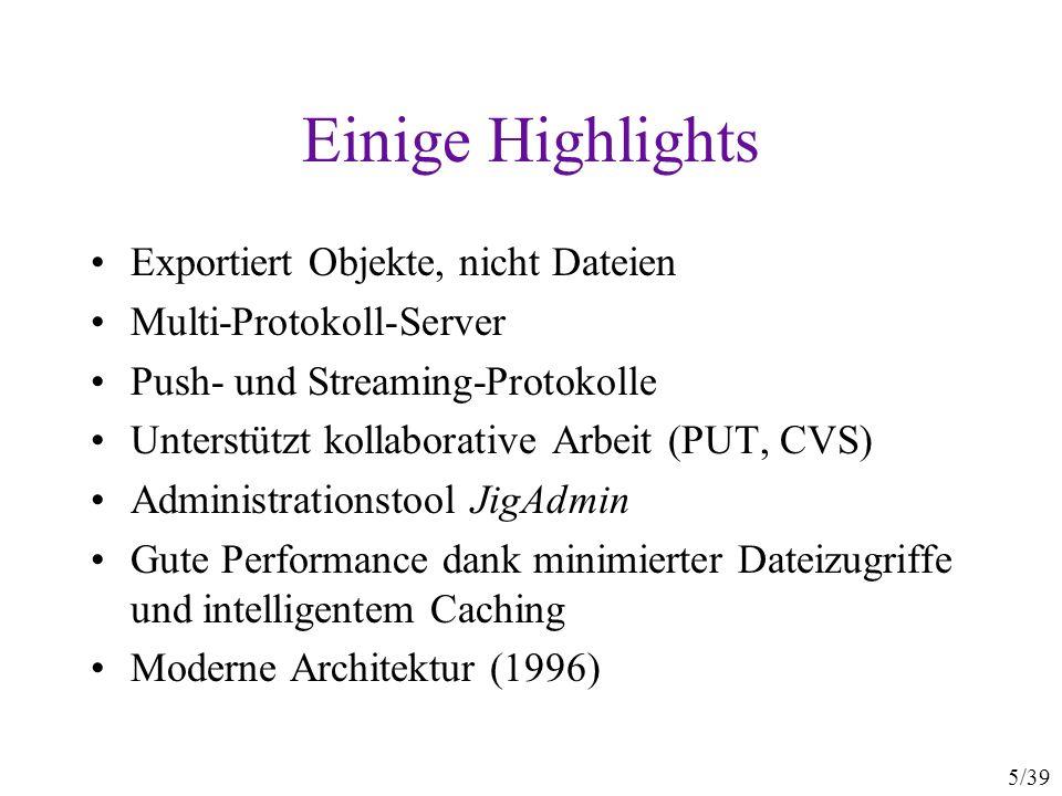 5/39 Einige Highlights Exportiert Objekte, nicht Dateien Multi-Protokoll-Server Push- und Streaming-Protokolle Unterstützt kollaborative Arbeit (PUT, CVS) Administrationstool JigAdmin Gute Performance dank minimierter Dateizugriffe und intelligentem Caching Moderne Architektur (1996)