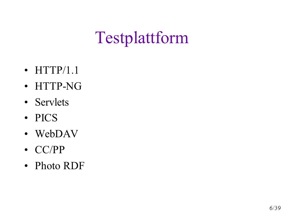 6/39 Testplattform HTTP/1.1 HTTP-NG Servlets PICS WebDAV CC/PP Photo RDF