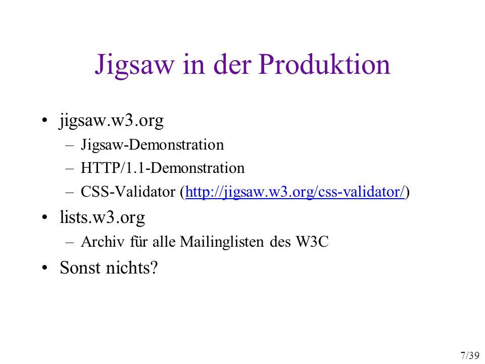 7/39 Jigsaw in der Produktion jigsaw.w3.org –Jigsaw-Demonstration –HTTP/1.1-Demonstration –CSS-Validator (http://jigsaw.w3.org/css-validator/)http://jigsaw.w3.org/css-validator/ lists.w3.org –Archiv für alle Mailinglisten des W3C Sonst nichts