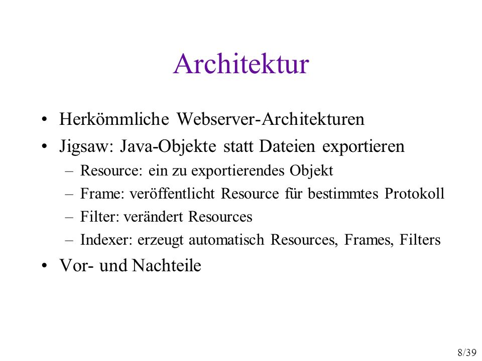 8/39 Architektur Herkömmliche Webserver-Architekturen Jigsaw: Java-Objekte statt Dateien exportieren –Resource: ein zu exportierendes Objekt –Frame: v