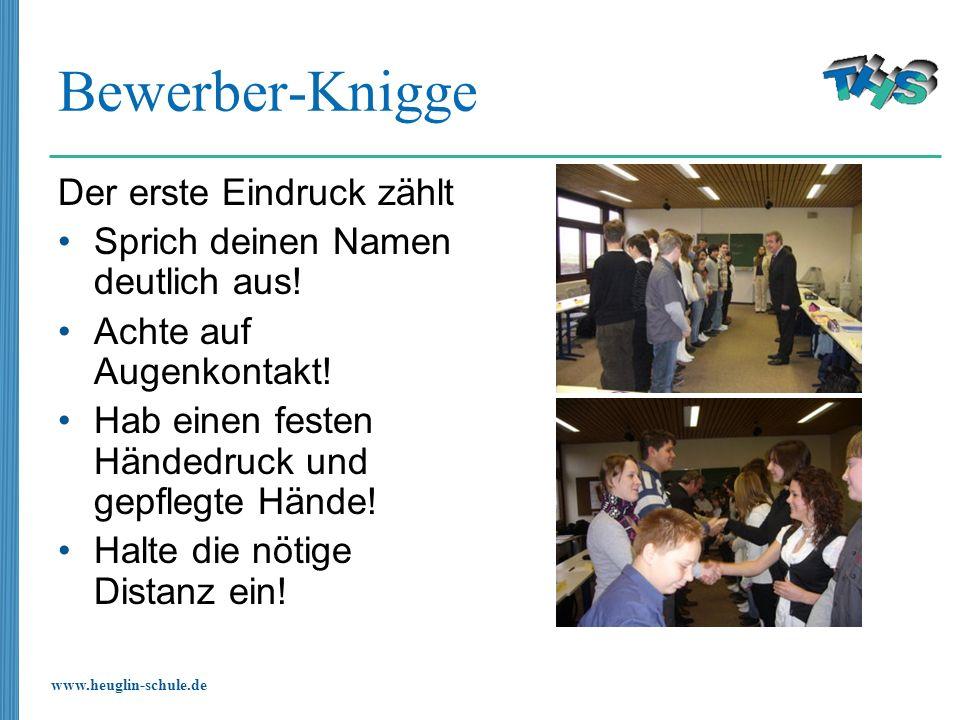 www.heuglin-schule.de Bewerber-Knigge Der erste Eindruck zählt Sprich deinen Namen deutlich aus! Achte auf Augenkontakt! Hab einen festen Händedruck u