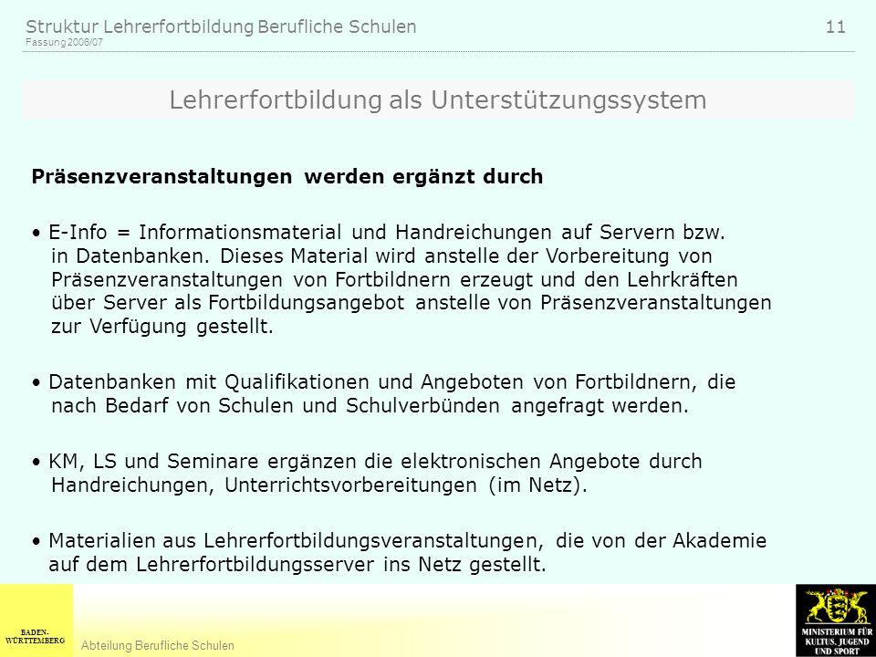 BADEN- WÜRTTEMBERG Abteilung Berufliche Schulen Fassung 2006/07 Struktur Lehrerfortbildung Berufliche Schulen 11 Lehrerfortbildung als Unterstützungss