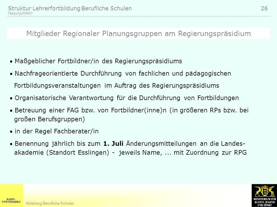 BADEN- WÜRTTEMBERG Abteilung Berufliche Schulen Fassung 2006/07 Struktur Lehrerfortbildung Berufliche Schulen 26 Maßgeblicher Fortbildner/in des Regie