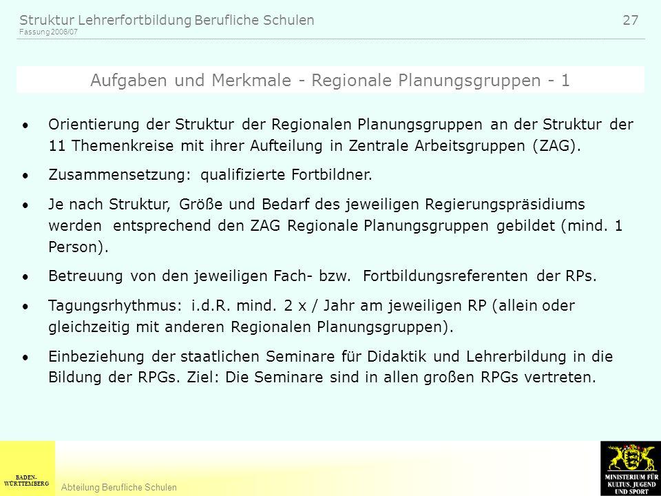 BADEN- WÜRTTEMBERG Abteilung Berufliche Schulen Fassung 2006/07 Struktur Lehrerfortbildung Berufliche Schulen 27 Orientierung der Struktur der Regionalen Planungsgruppen an der Struktur der 11 Themenkreise mit ihrer Aufteilung in Zentrale Arbeitsgruppen (ZAG).