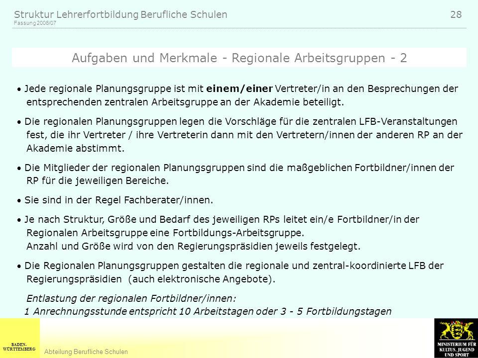 BADEN- WÜRTTEMBERG Abteilung Berufliche Schulen Fassung 2006/07 Struktur Lehrerfortbildung Berufliche Schulen 28 Jede regionale Planungsgruppe ist mit