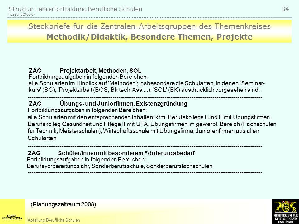 BADEN- WÜRTTEMBERG Abteilung Berufliche Schulen Fassung 2006/07 Struktur Lehrerfortbildung Berufliche Schulen 34 Steckbriefe für die Zentralen Arbeitsgruppen des Themenkreises Methodik/Didaktik, Besondere Themen, Projekte ZAG Projektarbeit, Methoden, SOL Fortbildungsaufgaben in folgenden Bereichen: alle Schularten im Hinblick auf Methoden ; insbesondere die Schularten, in denen Seminar- kurs (BG), Projektarbeit (BOS, Bk tech.Ass....), SOL (BK) ausdrücklich vorgesehen sind.