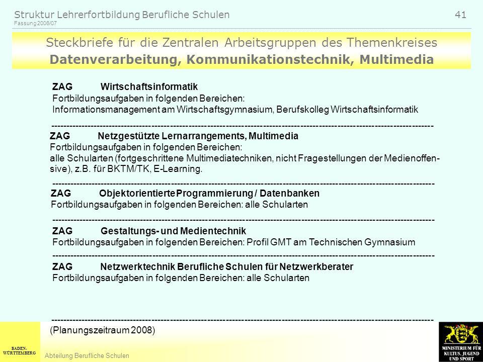 BADEN- WÜRTTEMBERG Abteilung Berufliche Schulen Fassung 2006/07 Struktur Lehrerfortbildung Berufliche Schulen 41 Steckbriefe für die Zentralen Arbeitsgruppen des Themenkreises Datenverarbeitung, Kommunikationstechnik, Multimedia ---------------------------------------------------------------------------------------------------------------------------- ZAG Netzgestützte Lernarrangements, Multimedia Fortbildungsaufgaben in folgenden Bereichen: alle Schularten (fortgeschrittene Multimediatechniken, nicht Fragestellungen der Medienoffen- sive), z.B.