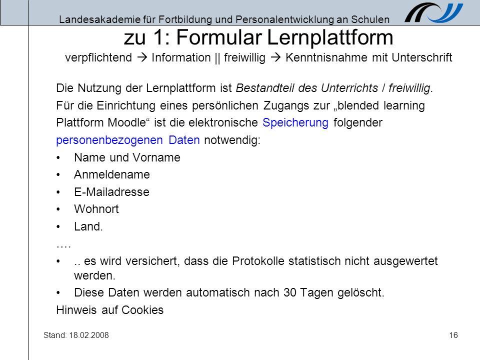 Landesakademie für Fortbildung und Personalentwicklung an Schulen Stand: 18.02.200816 zu 1: Formular Lernplattform verpflichtend Information || freiwi