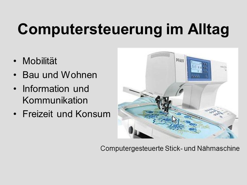 Computersteuerung im Alltag Mobilität Bau und Wohnen Information und Kommunikation Freizeit und Konsum Computergesteuerte Stick- und Nähmaschine