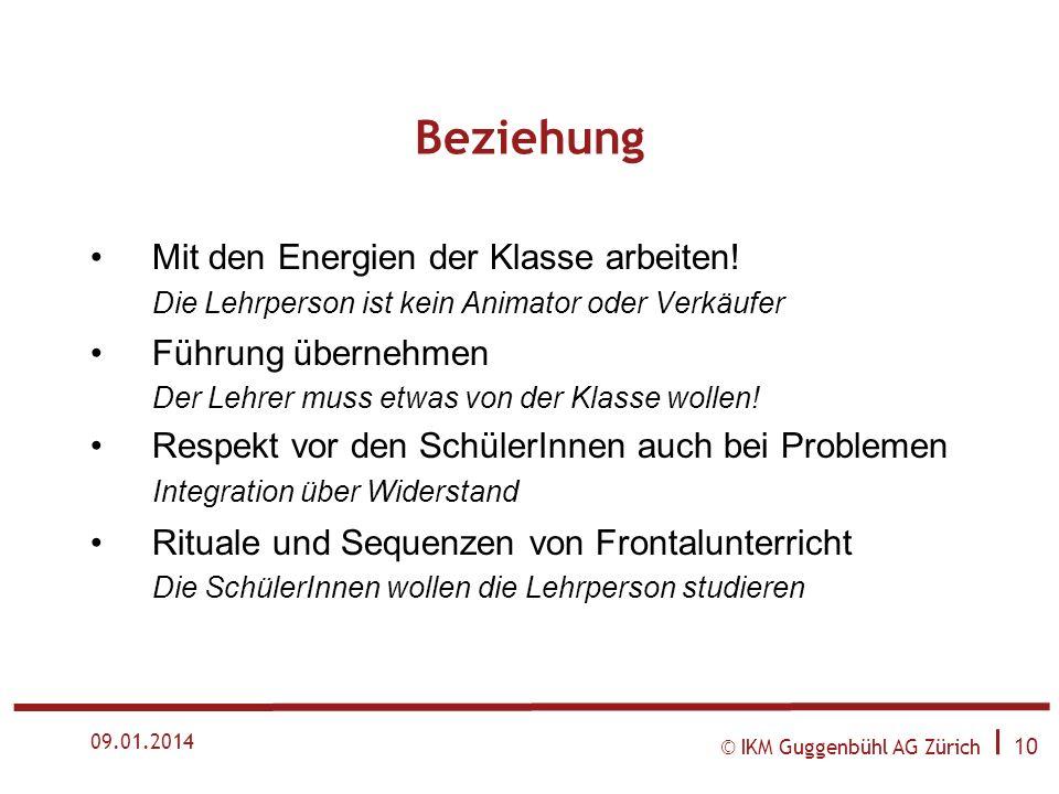 © IKM Guggenbühl AG Zürich I 9 09.01.2014 Beziehung Beziehung zu Klassen ermöglichen Zu viele Lehrpersonen verderben den Unterricht Was nebenbei gesch