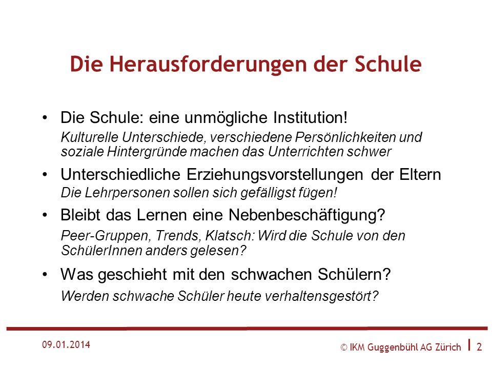 © IKM Guggenbühl AG Zürich I 2 09.01.2014 Die Herausforderungen der Schule Die Schule: eine unmögliche Institution.