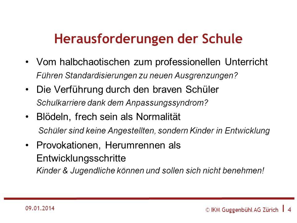 © IKM Guggenbühl AG Zürich I 4 09.01.2014 Herausforderungen der Schule Vom halbchaotischen zum professionellen Unterricht Führen Standardisierungen zu neuen Ausgrenzungen.