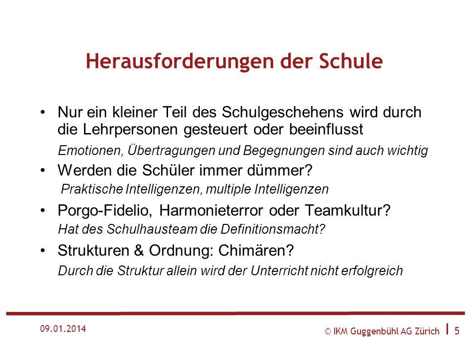 © IKM Guggenbühl AG Zürich I 5 09.01.2014 Herausforderungen der Schule Nur ein kleiner Teil des Schulgeschehens wird durch die Lehrpersonen gesteuert oder beeinflusst Emotionen, Übertragungen und Begegnungen sind auch wichtig Werden die Schüler immer dümmer.