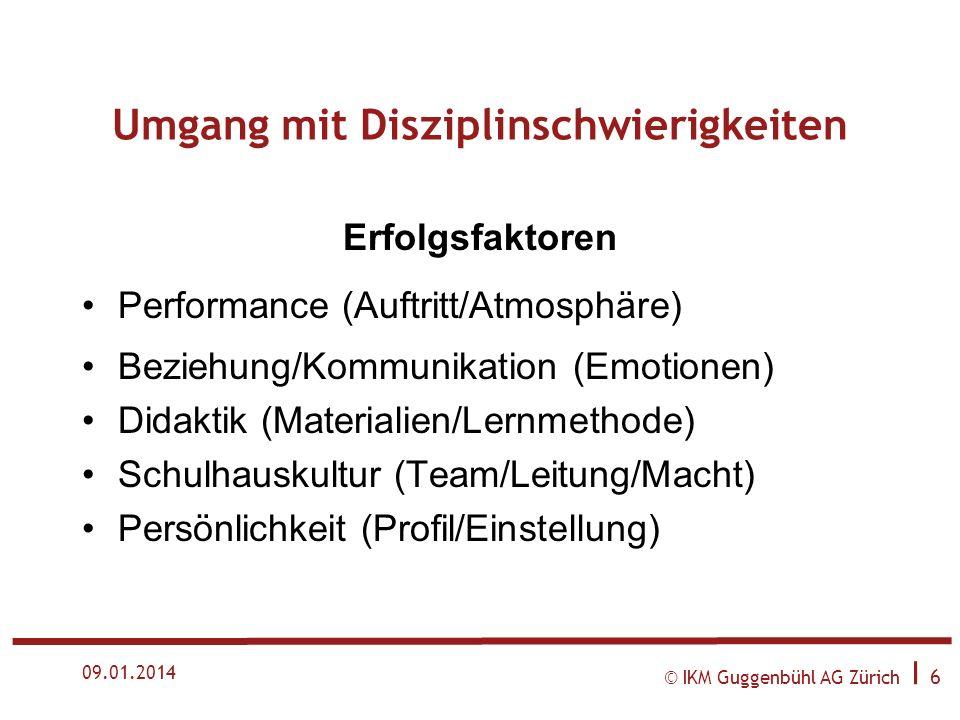© IKM Guggenbühl AG Zürich I 6 09.01.2014 Umgang mit Disziplinschwierigkeiten Erfolgsfaktoren Performance (Auftritt/Atmosphäre) Beziehung/Kommunikation (Emotionen) Didaktik (Materialien/Lernmethode) Schulhauskultur (Team/Leitung/Macht) Persönlichkeit (Profil/Einstellung)