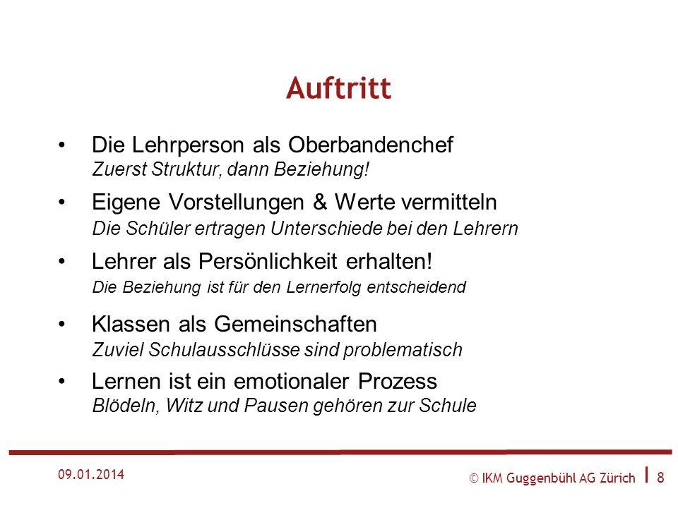 © IKM Guggenbühl AG Zürich I 8 09.01.2014 Auftritt Die Lehrperson als Oberbandenchef Zuerst Struktur, dann Beziehung.