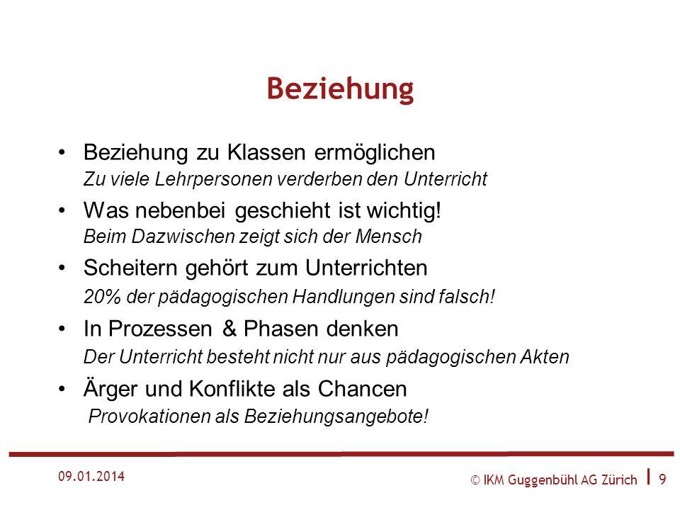 © IKM Guggenbühl AG Zürich I 9 09.01.2014 Beziehung Beziehung zu Klassen ermöglichen Zu viele Lehrpersonen verderben den Unterricht Was nebenbei geschieht ist wichtig.