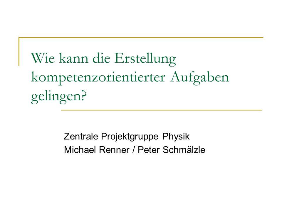 Wie kann die Erstellung kompetenzorientierter Aufgaben gelingen? Zentrale Projektgruppe Physik Michael Renner / Peter Schmälzle