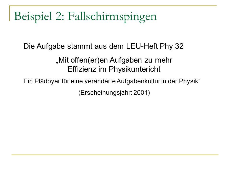 Beispiel 2: Fallschirmspingen Die Aufgabe stammt aus dem LEU-Heft Phy 32 Mit offen(er)en Aufgaben zu mehr Effizienz im Physikuntericht Ein Plädoyer fü