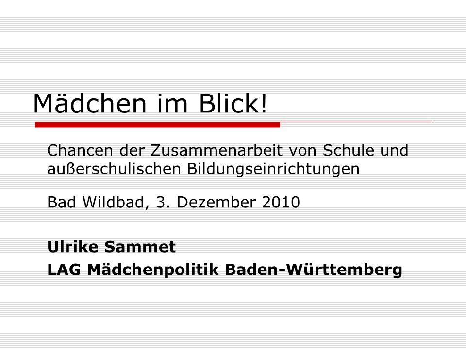 Mädchen im Blick! Chancen der Zusammenarbeit von Schule und außerschulischen Bildungseinrichtungen Bad Wildbad, 3. Dezember 2010 Ulrike Sammet LAG Mäd