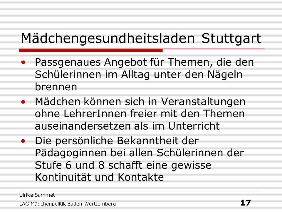 Ulrike Sammet LAG Mädchenpolitik Baden-Württemberg 17 Mädchengesundheitsladen Stuttgart Passgenaues Angebot für Themen, die den Schülerinnen im Alltag