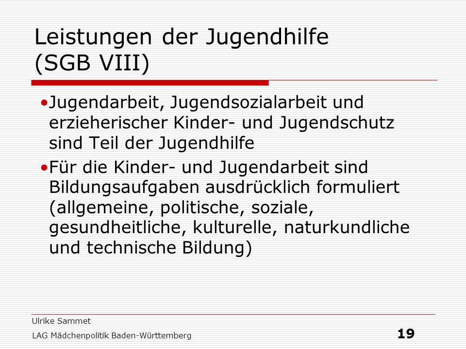 Ulrike Sammet LAG Mädchenpolitik Baden-Württemberg 19 Leistungen der Jugendhilfe (SGB VIII) Jugendarbeit, Jugendsozialarbeit und erzieherischer Kinder