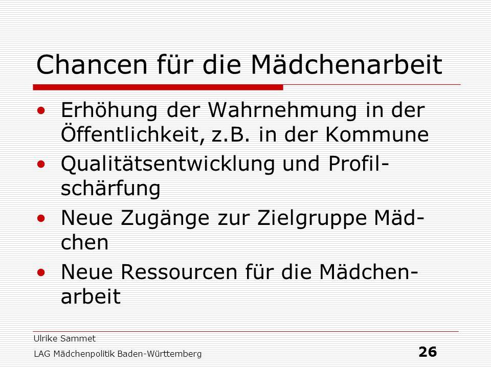Ulrike Sammet LAG Mädchenpolitik Baden-Württemberg 26 Chancen für die Mädchenarbeit Erhöhung der Wahrnehmung in der Öffentlichkeit, z.B. in der Kommun