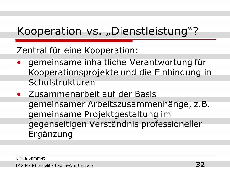 Ulrike Sammet LAG Mädchenpolitik Baden-Württemberg 32 Kooperation vs. Dienstleistung? Zentral für eine Kooperation: gemeinsame inhaltliche Verantwortu