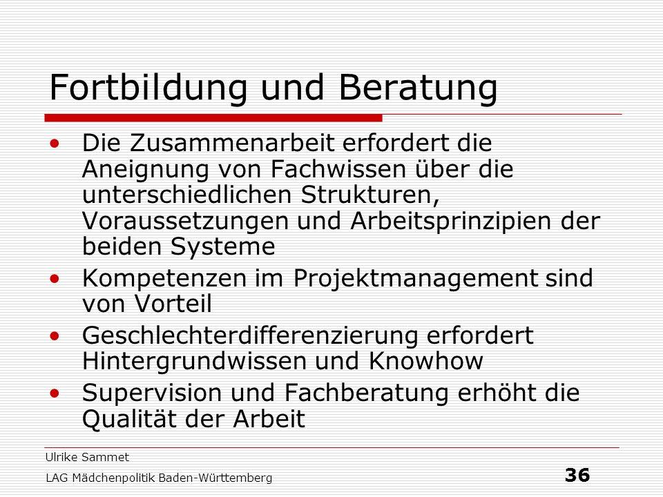 Ulrike Sammet LAG Mädchenpolitik Baden-Württemberg 36 Fortbildung und Beratung Die Zusammenarbeit erfordert die Aneignung von Fachwissen über die unte