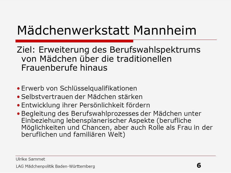 Ulrike Sammet LAG Mädchenpolitik Baden-Württemberg 6 Mädchenwerkstatt Mannheim Ziel: Erweiterung des Berufswahlspektrums von Mädchen über die traditio