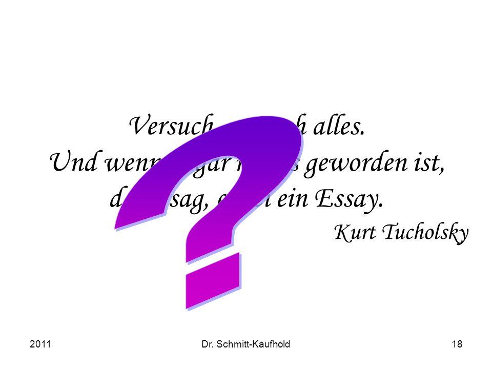 2011Dr. Schmitt-Kaufhold18 Versuch, versuch alles. Und wenn es gar nichts geworden ist, dann sag, es sei ein Essay. Kurt Tucholsky