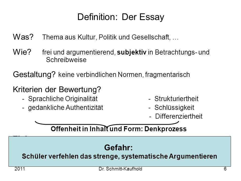 2011Dr. Schmitt-Kaufhold6 Definition: Der Essay Was? Thema aus Kultur, Politik und Gesellschaft, … Wie? frei und argumentierend, subjektiv in Betracht