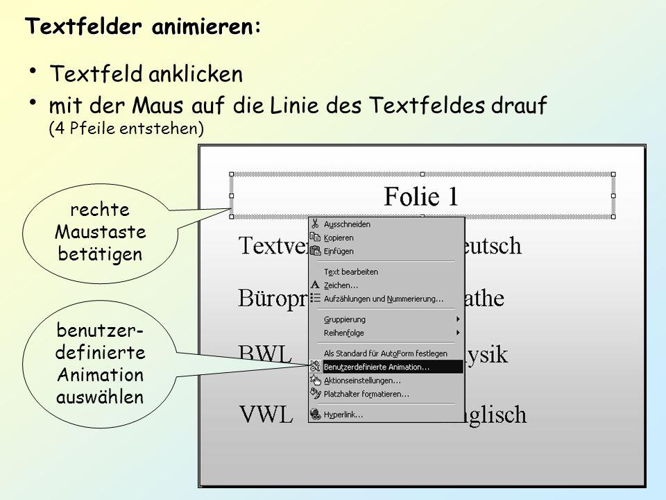 Textfelder animieren: Textfeld anklicken mit der Maus auf die Linie des Textfeldes drauf (4 Pfeile entstehen) rechte Maustaste betätigen benutzer- def