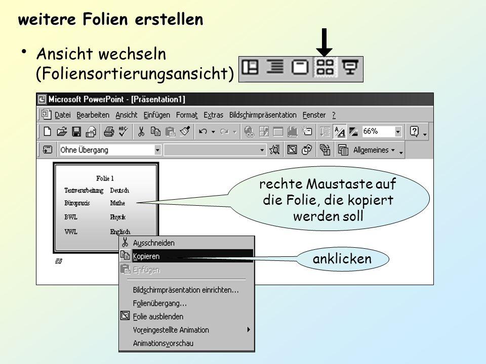 weitere Folien erstellen Ansicht wechseln (Foliensortierungsansicht) rechte Maustaste auf die Folie, die kopiert werden soll anklicken