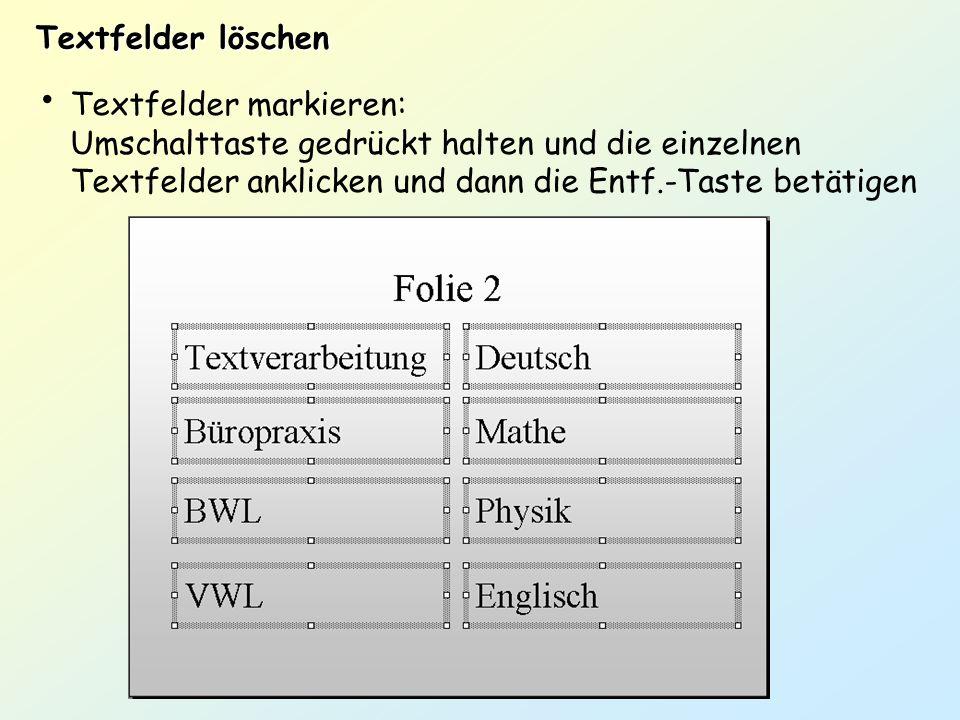 Textfelder löschen Textfelder markieren: Umschalttaste gedrückt halten und die einzelnen Textfelder anklicken und dann die Entf.-Taste betätigen