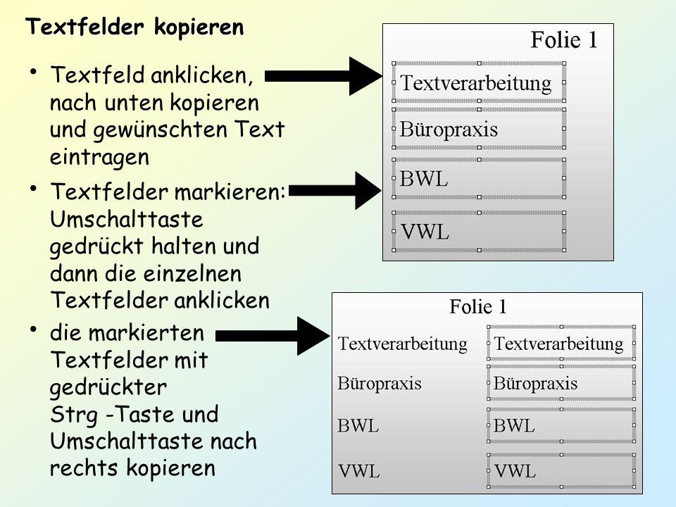 Textfelder kopieren Textfeld anklicken, nach unten kopieren und gewünschten Text eintragen Textfelder markieren: Umschalttaste gedrückt halten und dan