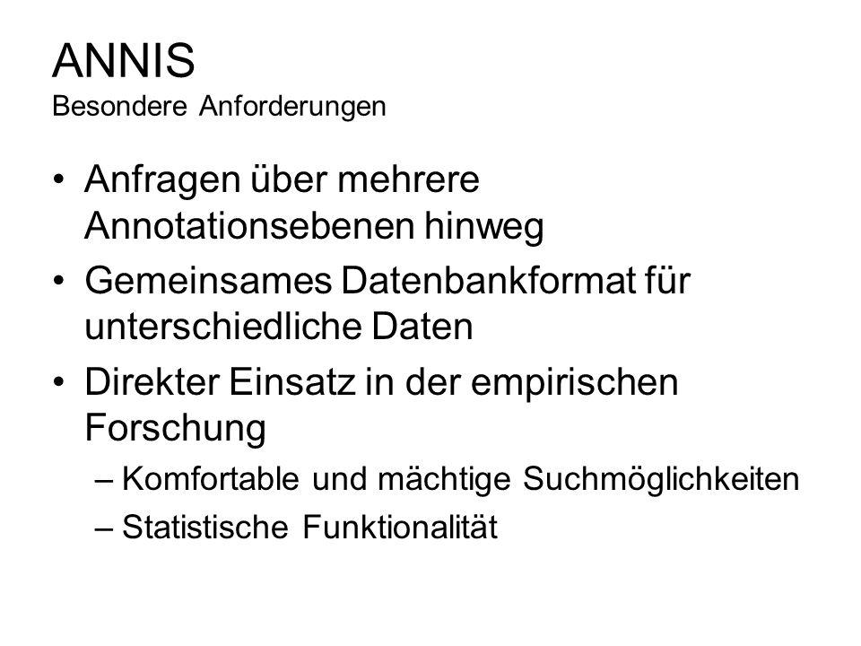 ANNIS Besondere Anforderungen Anfragen über mehrere Annotationsebenen hinweg Gemeinsames Datenbankformat für unterschiedliche Daten Direkter Einsatz i