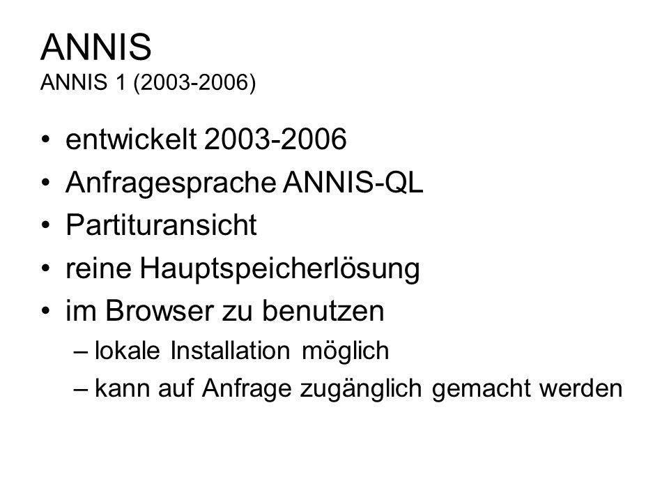 ANNIS ANNIS 1 (2003-2006) entwickelt 2003-2006 Anfragesprache ANNIS-QL Partituransicht reine Hauptspeicherlösung im Browser zu benutzen –lokale Instal