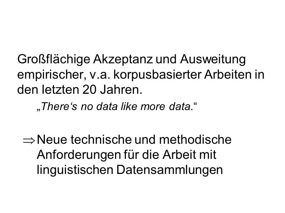 Großflächige Akzeptanz und Ausweitung empirischer, v.a. korpusbasierter Arbeiten in den letzten 20 Jahren. Theres no data like more data. Neue technis