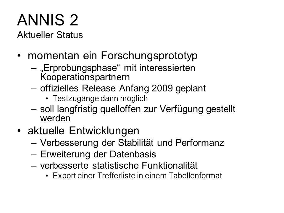 ANNIS 2 Aktueller Status momentan ein Forschungsprototyp –Erprobungsphase mit interessierten Kooperationspartnern –offizielles Release Anfang 2009 gep