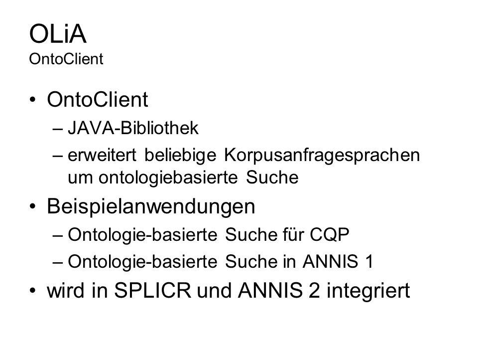 OLiA OntoClient OntoClient –JAVA-Bibliothek –erweitert beliebige Korpusanfragesprachen um ontologiebasierte Suche Beispielanwendungen –Ontologie-basie