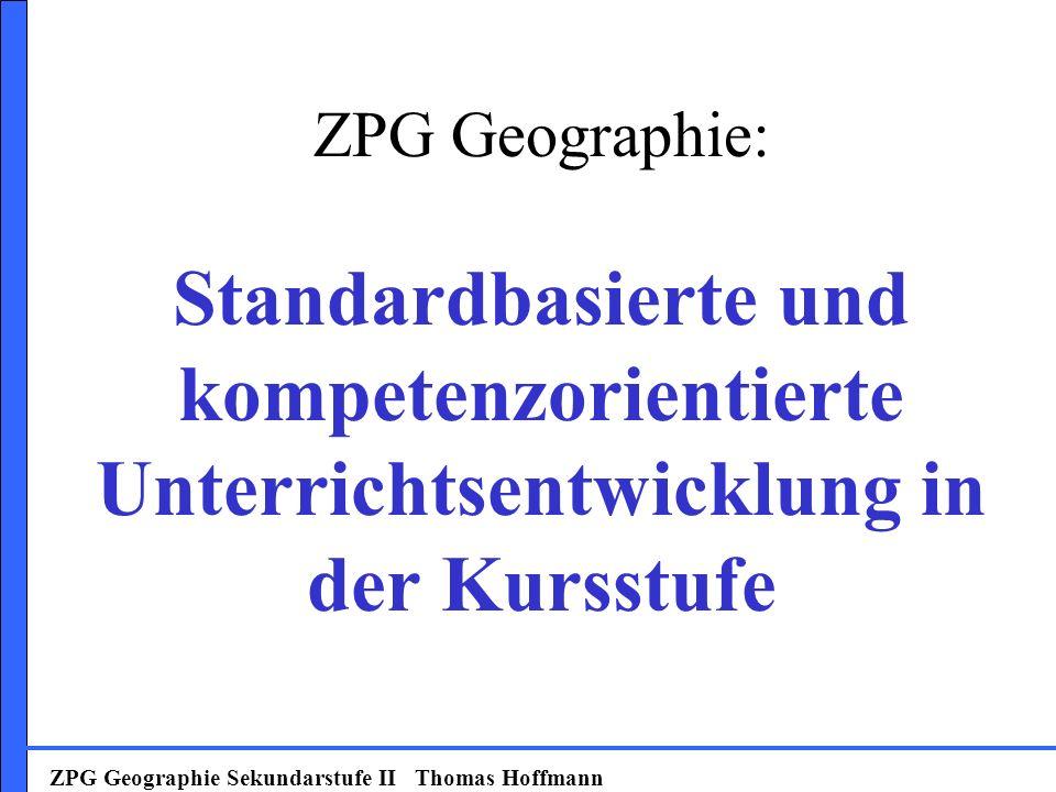 ZPG Geographie Sekundarstufe II Thomas Hoffmann ZPG Geographie: Standardbasierte und kompetenzorientierte Unterrichtsentwicklung in der Kursstufe